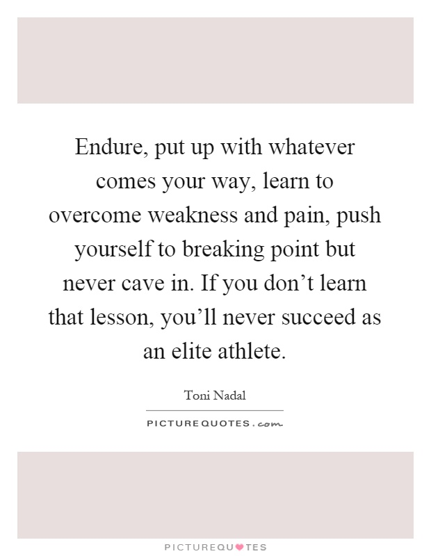 Endure, put up with whatever comes your way, learn to overcome weakness and pain, push yourself to breaking point but never cave in. If you don't learn that lesson, you'll never succeed as an elite athlete Picture Quote #1