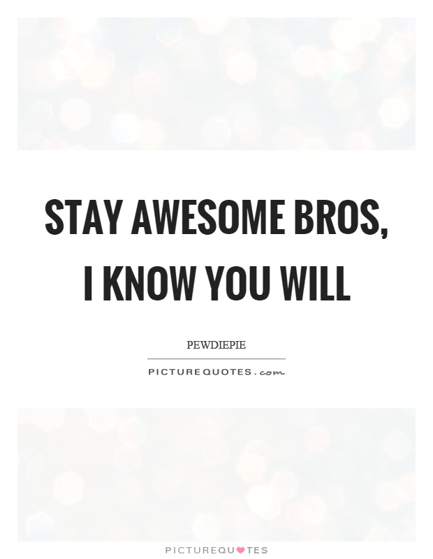 Stay awesome bros, I know you will Picture Quote #1