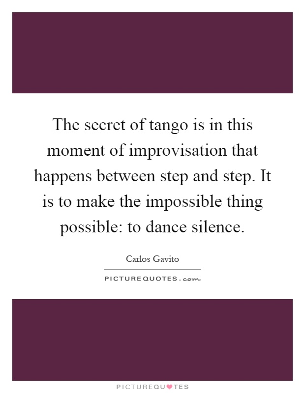 The secret of tango is in this moment of improvisation that happens between step and step. It is to make the impossible thing possible: to dance silence Picture Quote #1