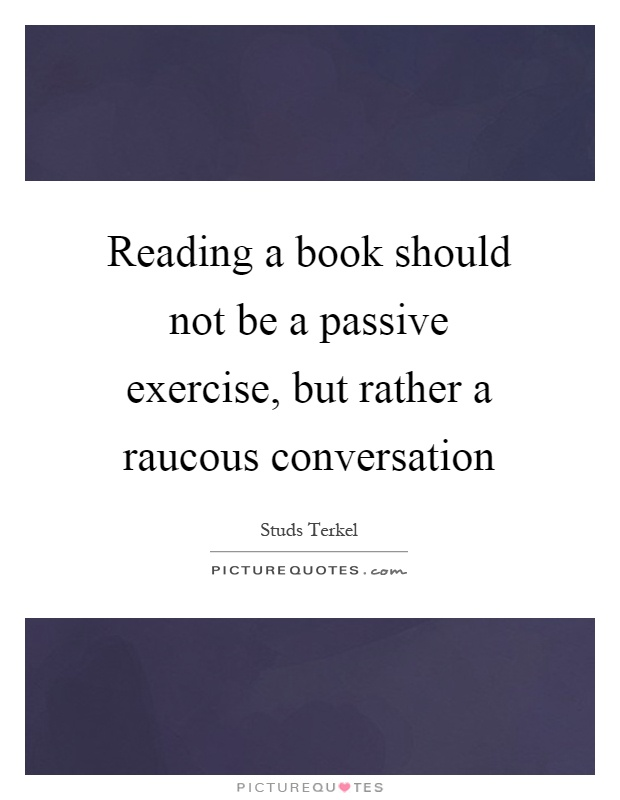 Reading a book should not be a passive exercise, but rather a raucous conversation Picture Quote #1