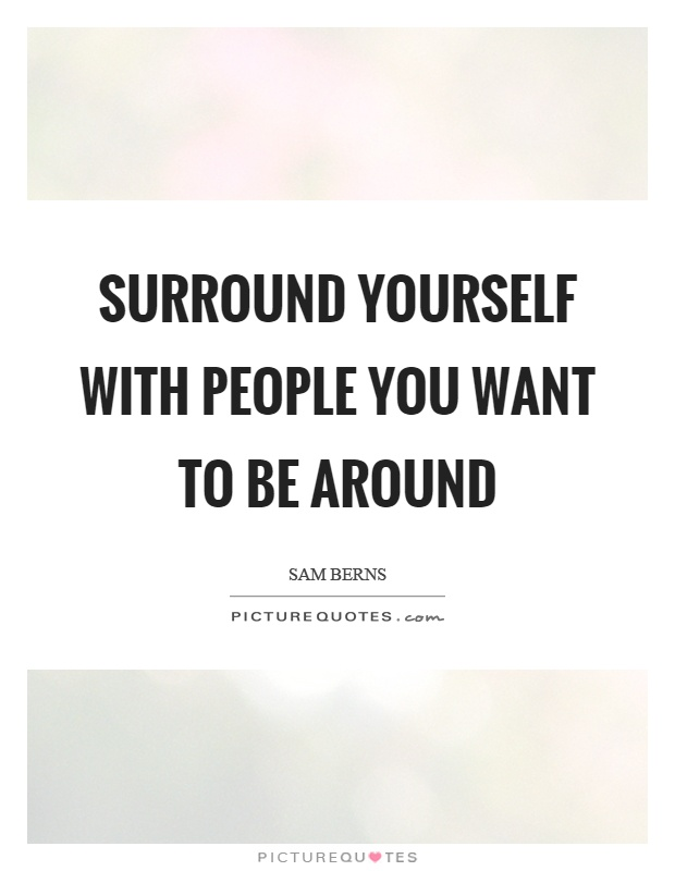 Surround yourself with people you want to be around Picture Quote #1