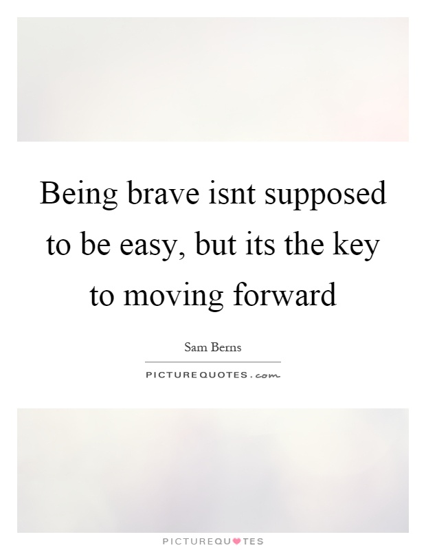 Being brave isnt supposed to be easy, but its the key to moving forward Picture Quote #1