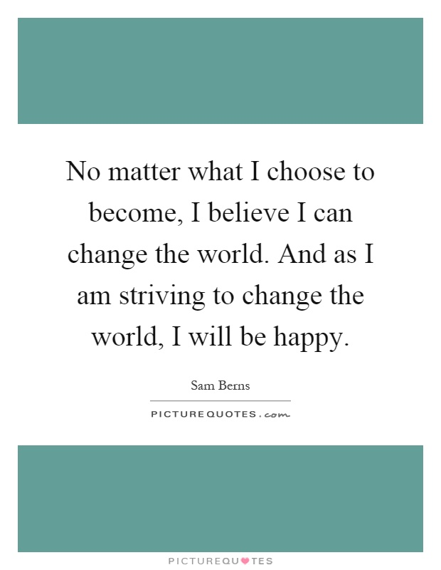 No matter what I choose to become, I believe I can change the world. And as I am striving to change the world, I will be happy Picture Quote #1