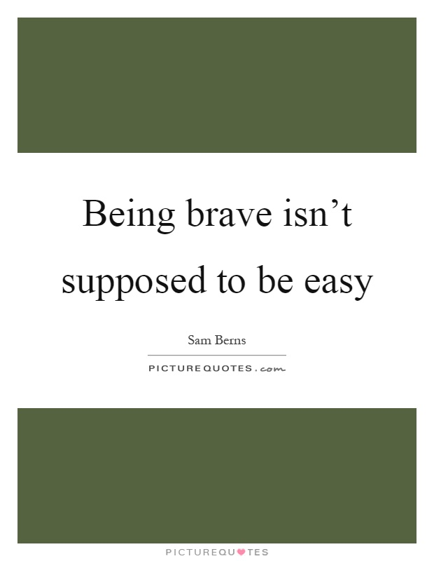 Being brave isn't supposed to be easy Picture Quote #1
