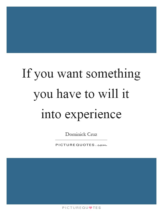 If you want something you have to will it into experience Picture Quote #1