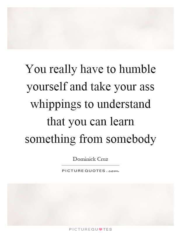 You really have to humble yourself and take your ass whippings to understand that you can learn something from somebody Picture Quote #1