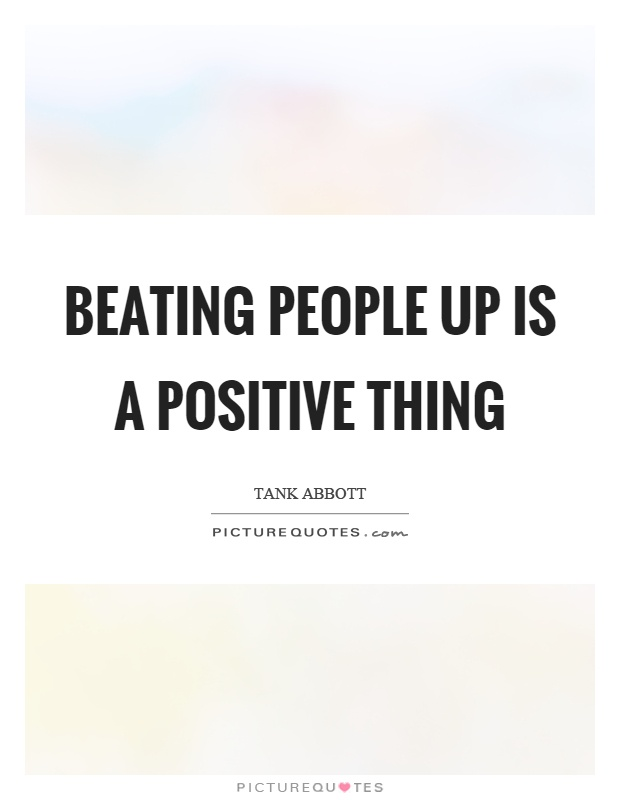 Beating people up is a positive thing Picture Quote #1
