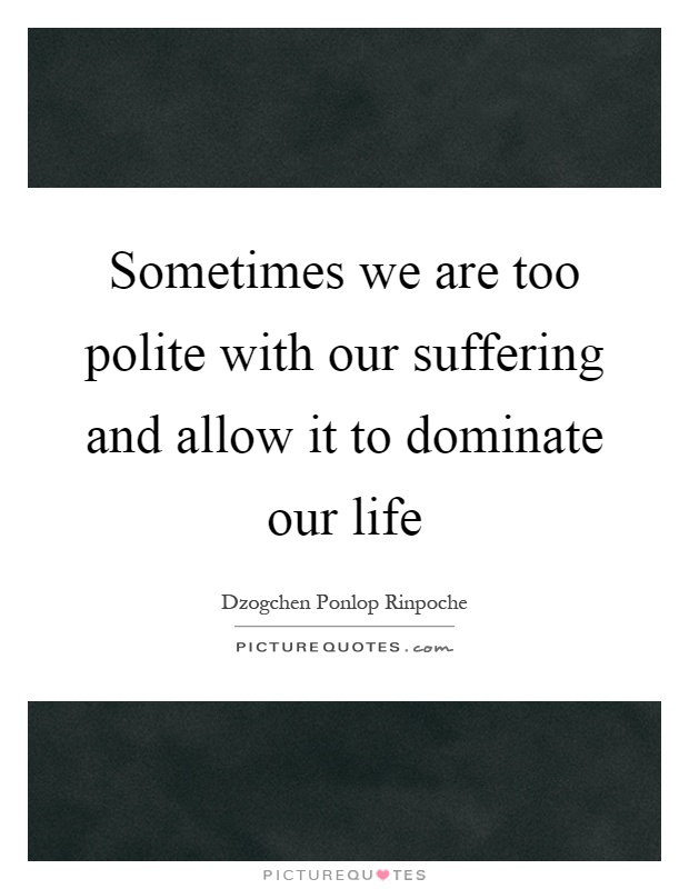 Sometimes we are too polite with our suffering and allow it to dominate our life Picture Quote #1