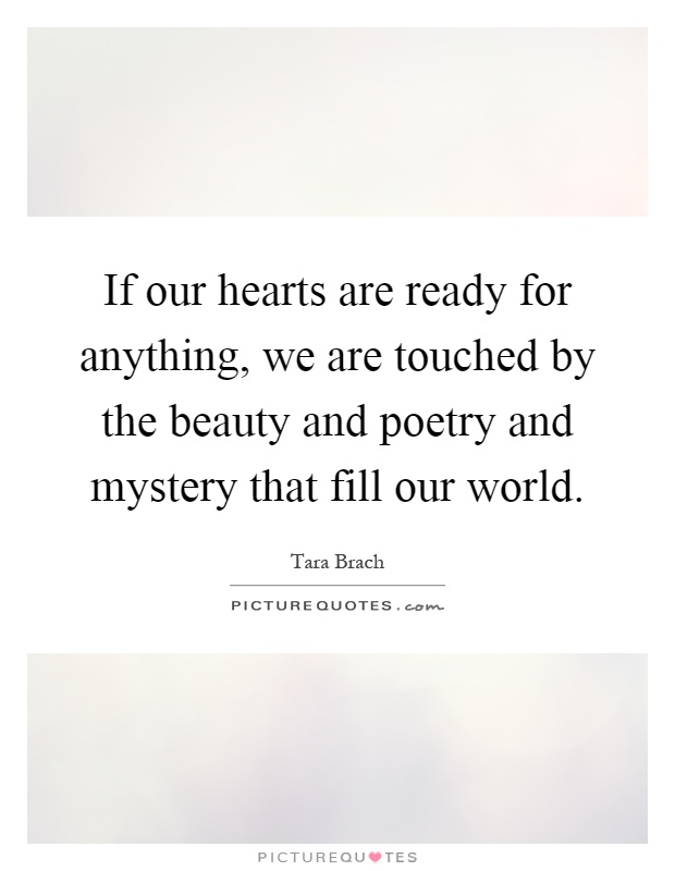If our hearts are ready for anything, we are touched by the beauty and poetry and mystery that fill our world Picture Quote #1