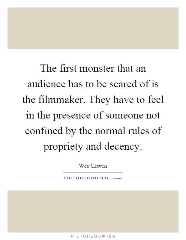 The first monster that an audience has to be scared of is the filmmaker. They have to feel in the presence of someone not confined by the normal rules of propriety and decency Picture Quote #1