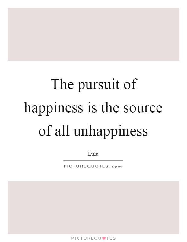 The pursuit of happiness is the source of all unhappiness Picture Quote #1