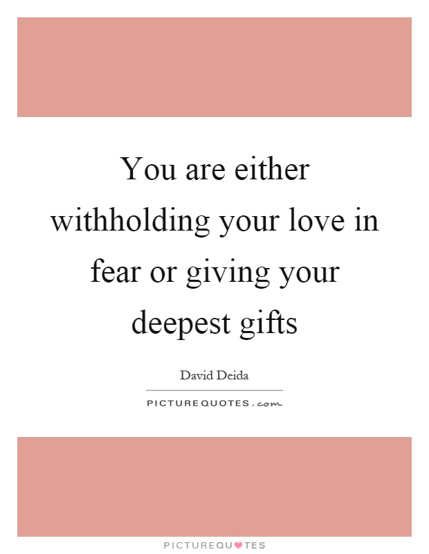 You are either withholding your love in fear or giving your deepest gifts Picture Quote #1