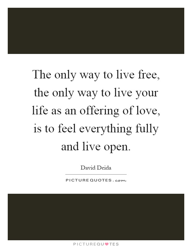 The only way to live free, the only way to live your life as an offering of love, is to feel everything fully and live open Picture Quote #1