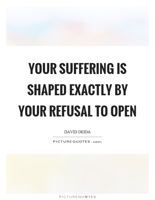 Your suffering is shaped exactly by your refusal to open Picture Quote #1