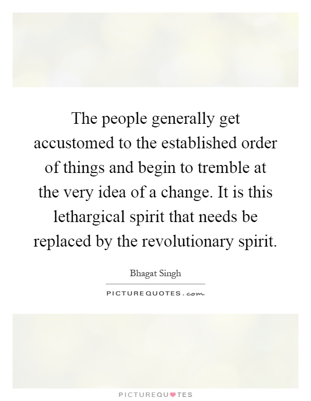 The people generally get accustomed to the established order of things and begin to tremble at the very idea of a change. It is this lethargical spirit that needs be replaced by the revolutionary spirit Picture Quote #1