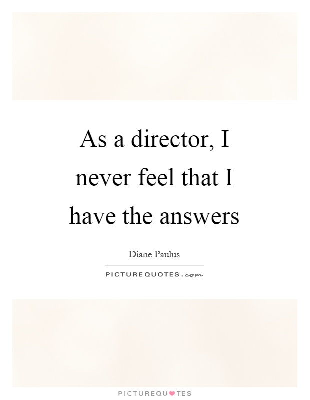 As a director, I never feel that I have the answers Picture Quote #1