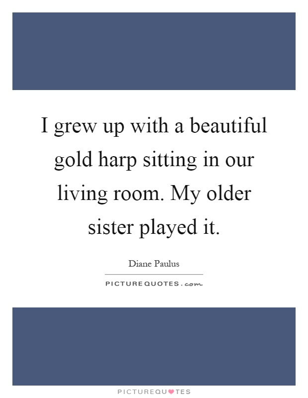 I grew up with a beautiful gold harp sitting in our living room. My older sister played it Picture Quote #1