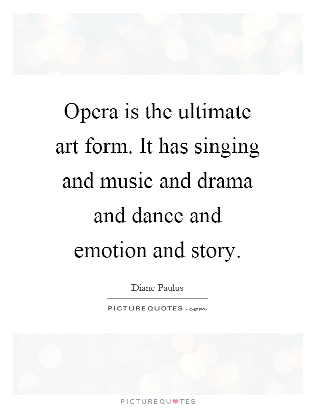 Opera is the ultimate art form. It has singing and music and drama and dance and emotion and story Picture Quote #1