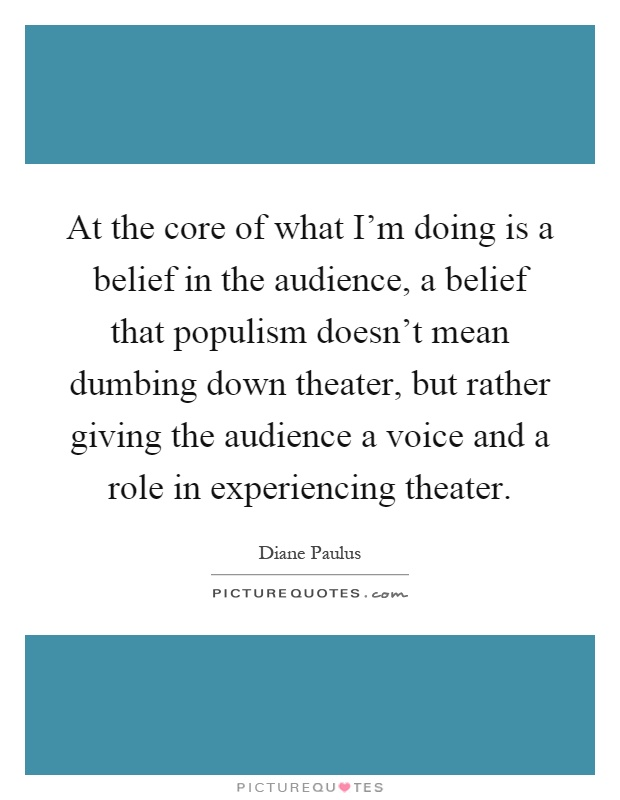 At the core of what I'm doing is a belief in the audience, a belief that populism doesn't mean dumbing down theater, but rather giving the audience a voice and a role in experiencing theater Picture Quote #1