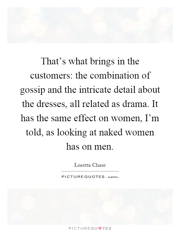 That's what brings in the customers: the combination of gossip and the intricate detail about the dresses, all related as drama. It has the same effect on women, I'm told, as looking at naked women has on men Picture Quote #1