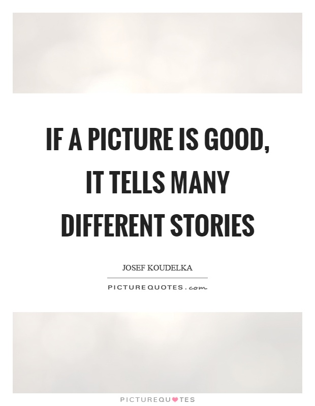 If a picture is good, it tells many different stories Picture Quote #1