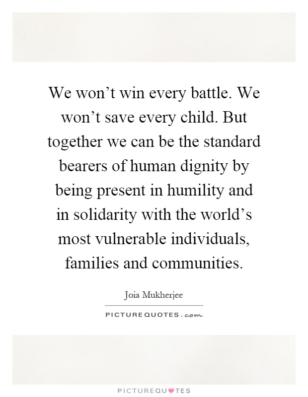 We won't win every battle. We won't save every child. But together we can be the standard bearers of human dignity by being present in humility and in solidarity with the world's most vulnerable individuals, families and communities Picture Quote #1