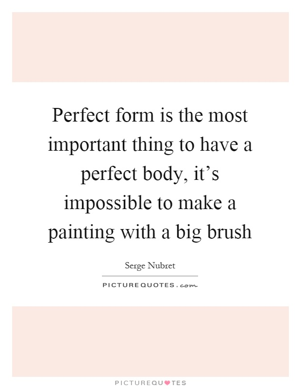 Perfect form is the most important thing to have a perfect body, it's impossible to make a painting with a big brush Picture Quote #1