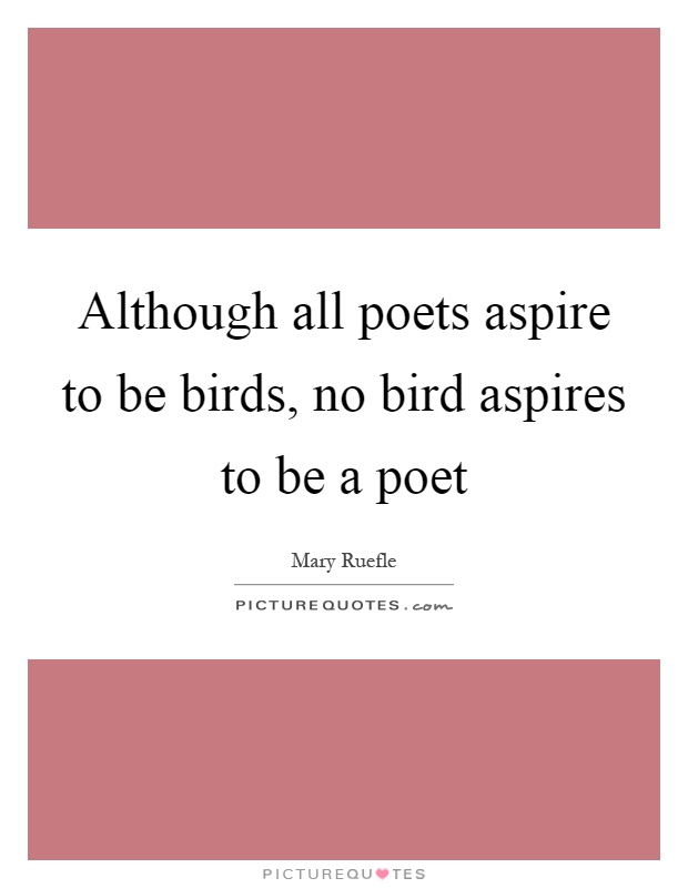 Although all poets aspire to be birds, no bird aspires to be a poet Picture Quote #1