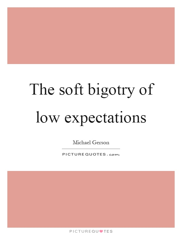 The soft bigotry of low expectations Picture Quote #1