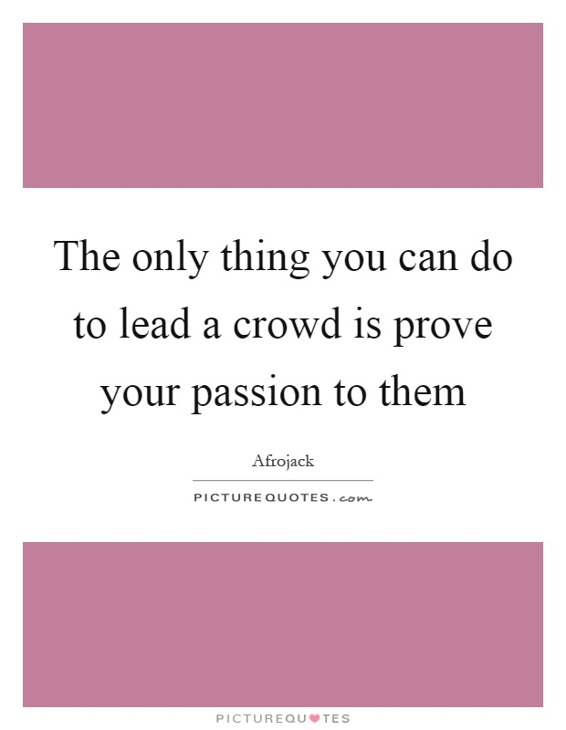The only thing you can do to lead a crowd is prove your passion to them Picture Quote #1