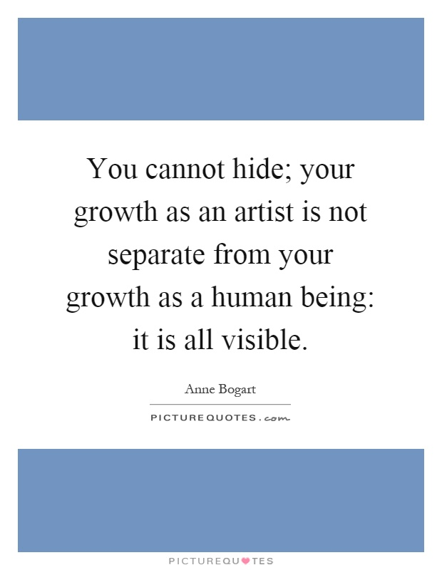 You cannot hide; your growth as an artist is not separate from your growth as a human being: it is all visible Picture Quote #1
