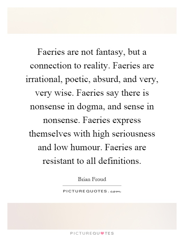 Faeries are not fantasy, but a connection to reality. Faeries are irrational, poetic, absurd, and very, very wise. Faeries say there is nonsense in dogma, and sense in nonsense. Faeries express themselves with high seriousness and low humour. Faeries are resistant to all definitions Picture Quote #1