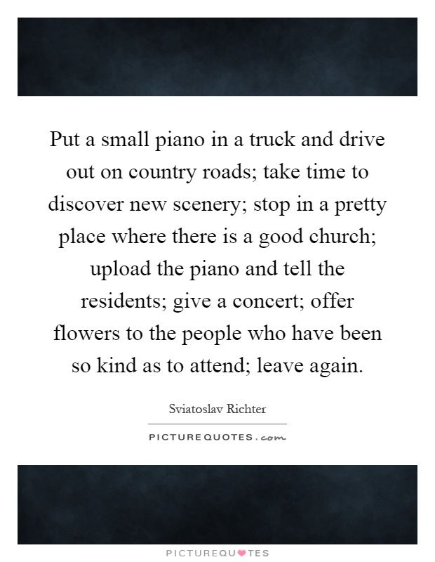 Put a small piano in a truck and drive out on country roads; take time to discover new scenery; stop in a pretty place where there is a good church; upload the piano and tell the residents; give a concert; offer flowers to the people who have been so kind as to attend; leave again Picture Quote #1