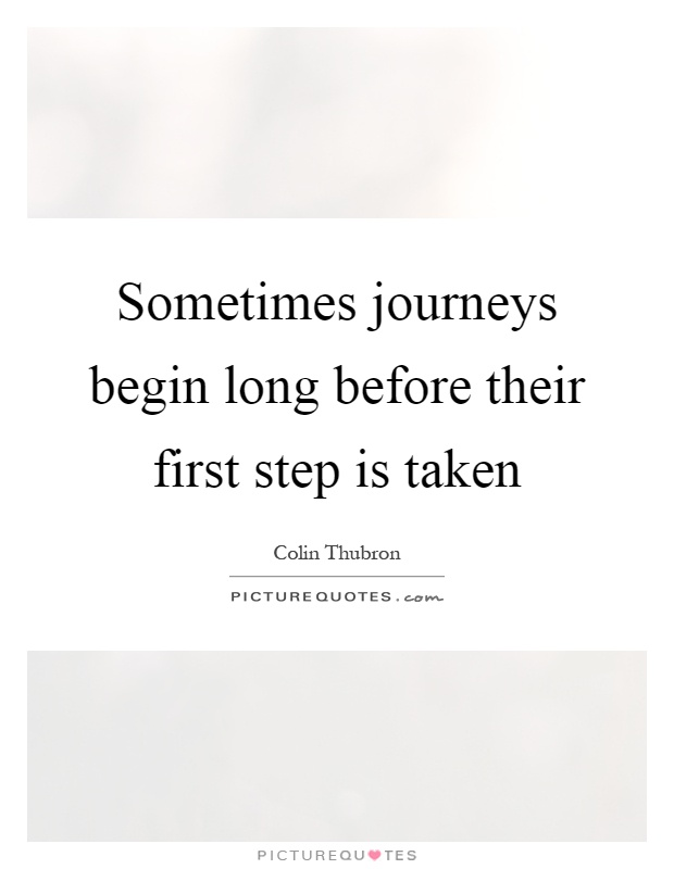 Sometimes journeys begin long before their first step is taken Picture Quote #1