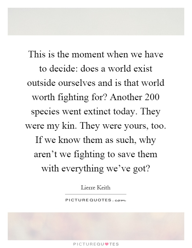 This is the moment when we have to decide: does a world exist outside ourselves and is that world worth fighting for? Another 200 species went extinct today. They were my kin. They were yours, too. If we know them as such, why aren't we fighting to save them with everything we've got? Picture Quote #1