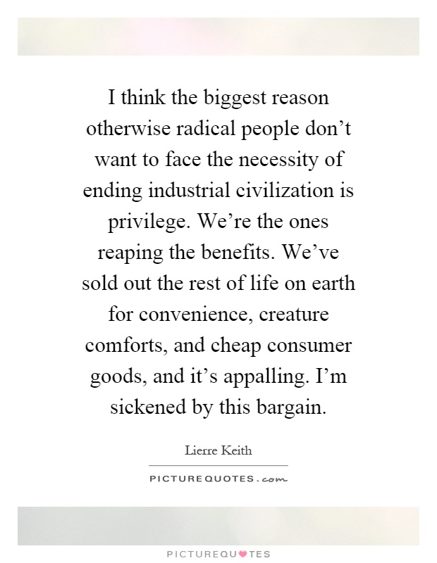 I think the biggest reason otherwise radical people don't want to face the necessity of ending industrial civilization is privilege. We're the ones reaping the benefits. We've sold out the rest of life on earth for convenience, creature comforts, and cheap consumer goods, and it's appalling. I'm sickened by this bargain Picture Quote #1