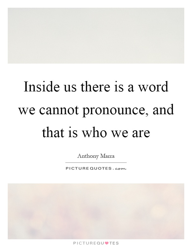 Inside us there is a word we cannot pronounce, and that is who we are Picture Quote #1