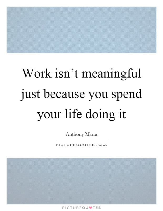 Work isn't meaningful just because you spend your life doing it Picture Quote #1