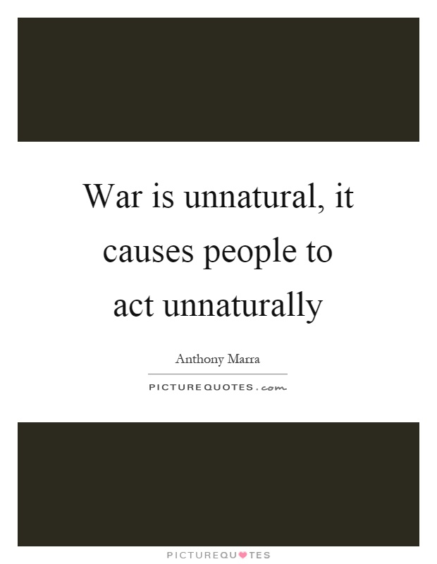 War is unnatural, it causes people to act unnaturally Picture Quote #1