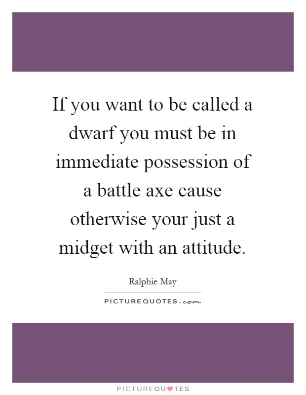 If you want to be called a dwarf you must be in immediate possession of a battle axe cause otherwise your just a midget with an attitude Picture Quote #1