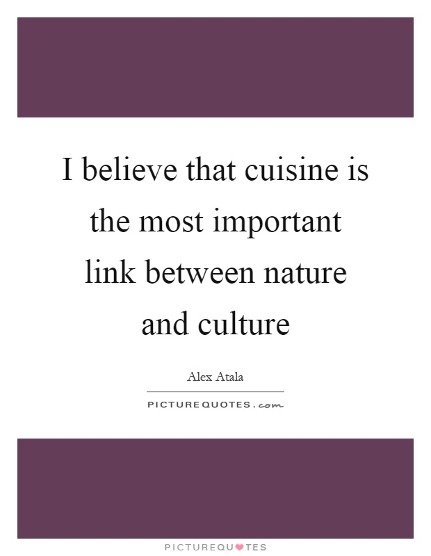 I Believe That Cuisine Is The Most Important Link Between Nature