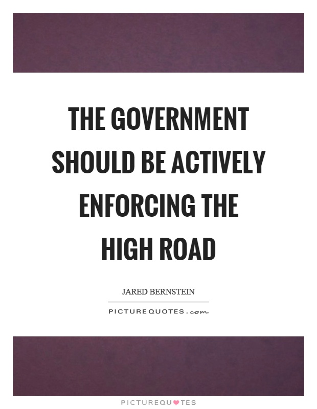 The government should be actively enforcing the high road Picture Quote #1