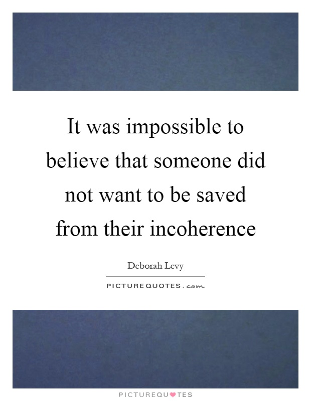 It was impossible to believe that someone did not want to be saved from their incoherence Picture Quote #1