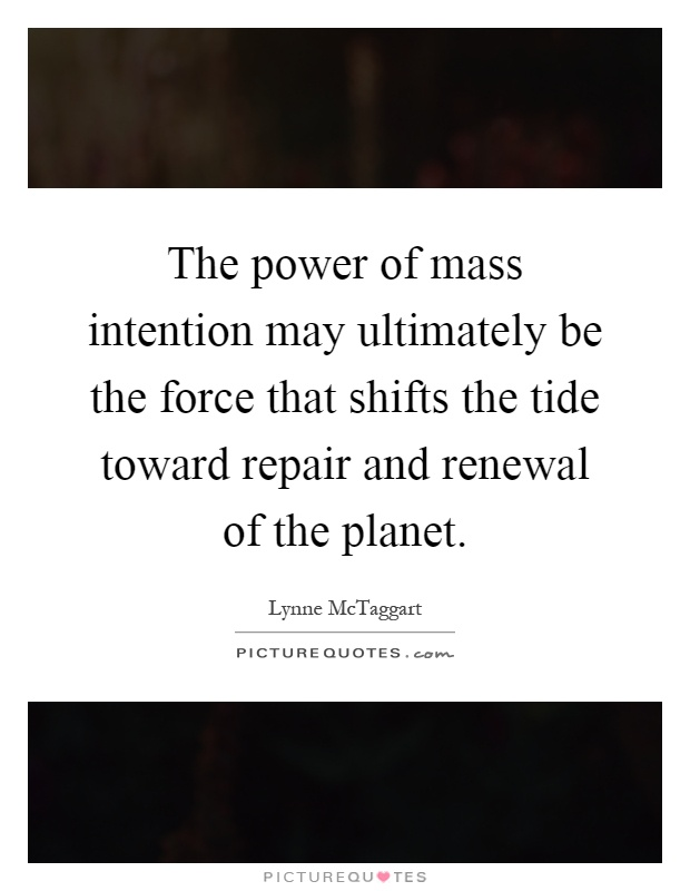 The power of mass intention may ultimately be the force that shifts the tide toward repair and renewal of the planet Picture Quote #1
