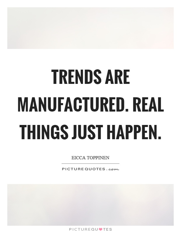 Trends are manufactured. Real things just happen Picture Quote #1