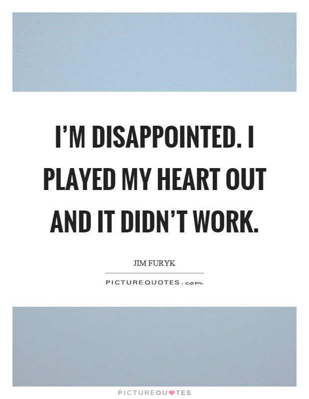I'm disappointed. I played my heart out and it didn't work Picture Quote #1
