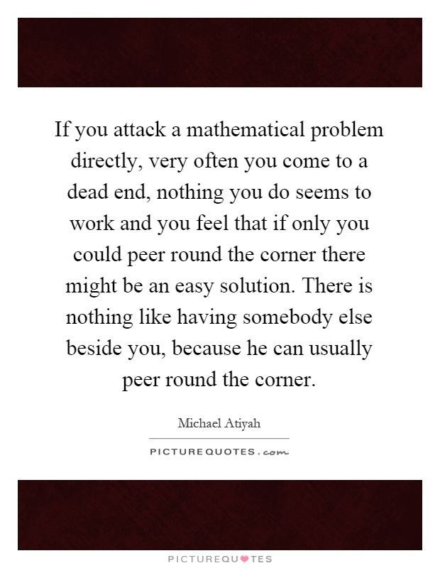If you attack a mathematical problem directly, very often you come to a dead end, nothing you do seems to work and you feel that if only you could peer round the corner there might be an easy solution. There is nothing like having somebody else beside you, because he can usually peer round the corner Picture Quote #1