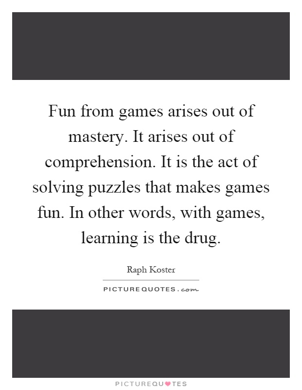 Fun from games arises out of mastery. It arises out of comprehension. It is the act of solving puzzles that makes games fun. In other words, with games, learning is the drug Picture Quote #1