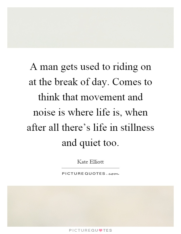 A man gets used to riding on at the break of day. Comes to think that movement and noise is where life is, when after all there's life in stillness and quiet too Picture Quote #1