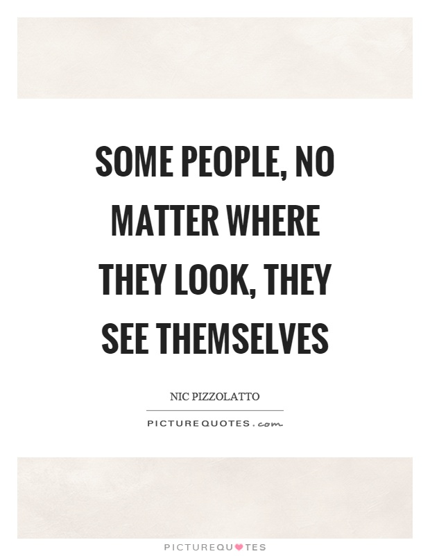 Some people, no matter where they look, they see themselves Picture Quote #1